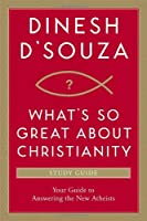 What's So Great About Christianity: Your Guide to Answering the New Atheists