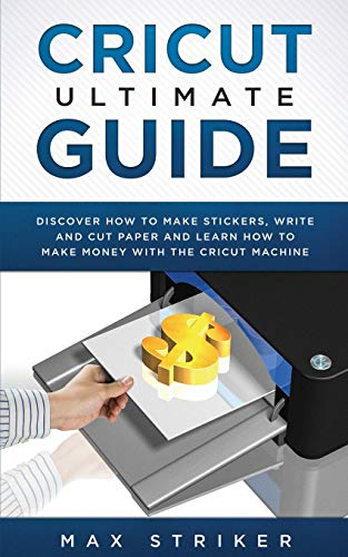 Cricut Ultimate Guide: Discover how to make stickers, write and cut and learn how to make money with your Cricut Machine