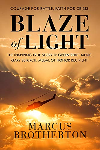 Blaze of Light: The Inspiring True Story of Green Beret Medic Gary Beikirch, Medal of Honor Recipient by [Marcus Brotherton]