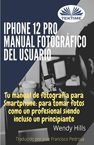iPhone 12 Pro: manual fotográfico del usuario: Tu manual de fotografía para Smartphone, para tomar fotos como un profesional siendo un principiante