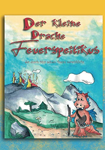 Der kleine Drache Feuerspeitikus: ... der durch Mut seinen Traum verwirklicht.