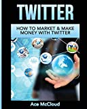 Twitter: How To Market & Make Money With Twitter (Social Media Twitter Business Marketing Sales)