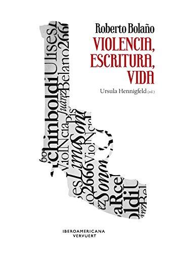 Roberto Bolaño: violencia, escritura, vida (Spanish Edition)