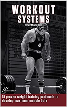 Workout System II  Muscle Mass  15 Proven Weight Lifting Training Protocols to Develop Maximum Muscle Bulk