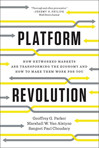 Platform Revolution: How Networked Markets Are Transforming the Economy and How to Make Them Work for You: How Networked Markets Are Transforming the Economy―and How to Make Them Work for You by [Geoffrey G. Parker, Marshall W. Van Alstyne, Sangeet Paul Choudary]