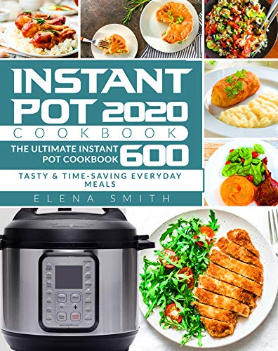 Instant Pot Cookbook 2020: The Ultimate Instant Pot Cookbook 600 | Tasty & Time-Saving Everyday Meals | Instant Pot Cookbook for Beginners (English Edition)