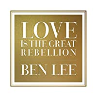Love Is The Great Rebellion by Ben Lee
