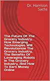 The Future Of The Grocery Industry, How Emerging Technologies Will Revolutionize The Grocery Industry, The Benefits Of Leveraging Robots In The Grocery ... How To Earn Money Online (English Edition)