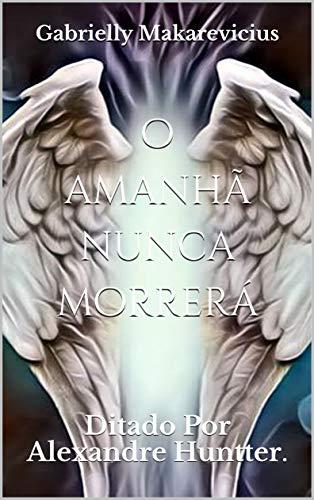o amanhã nunca morrerá: Ditado Por Alexandre Huntter. (Portuguese Edition)