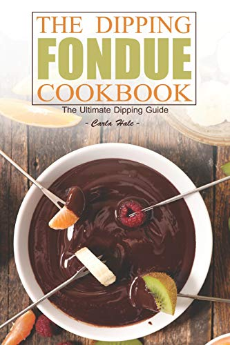 The Dipping Fondue Cookbook: The Ultimate Dipping Guide