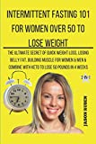 Intermittent Fasting 101 For Women Over 50 To Lose Weight: The Ultimate secret of quick weight loss, losing belly fat, building muscle for women & men & combine with keto to lose 50 pounds in 4 weeks