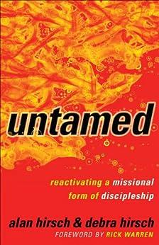 Untamed (Shapevine): Reactivating a Missional Form of Discipleship by [Alan Hirsch, Debra Hirsch, Rick Warren]
