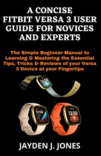 A CONCISE FITBIT VERSA 3 USER GUIDE FOR NOVICES AND EXPERTS: The Simple Beginner Manual to Learning & Mastering the Essential Tips, Tricks & Reviews of your Versa 3 Device at your Fingertips