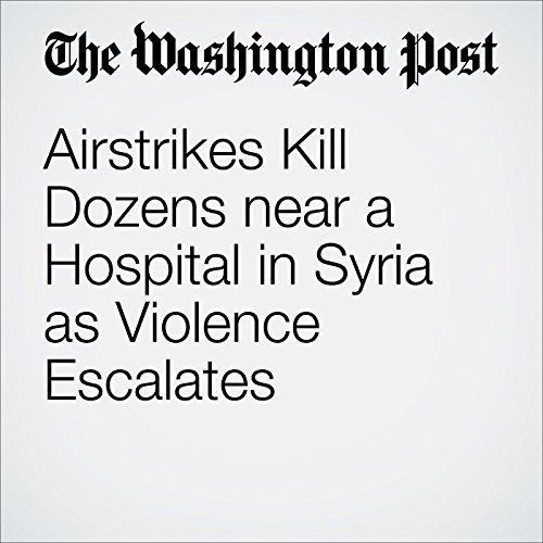 Airstrikes Kill Dozens near a Hospital in Syria as Violence Escalates cover art