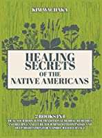 Healing Secrets of the Native Americans 2 books in 1: Heal your Body with Traditional Herbal Remedies and Recipes, and Cure your Mind with Hypnosis and Deep Meditation for a Spirit-Based Change.