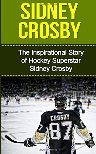Sidney Crosby: The Inspirational Story of Hockey Superstar Sidney Crosby (Sidney Crosby Unauthorized Biography, Pittsburgh Penguins, Canada, Nova Scotia, NHL Books) by Bill Redban(2014-12-13)