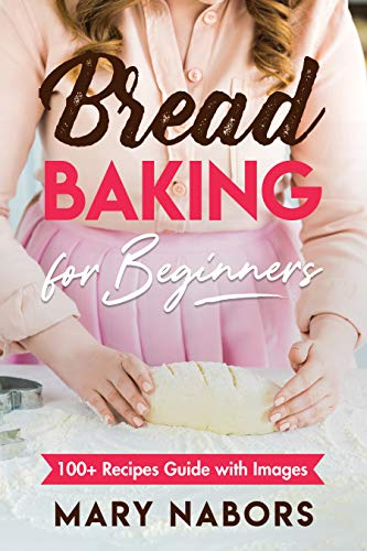Bread Baking for Beginners: 100+ Recipes Guide with Images