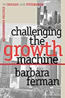 Challenging the Growth Machine: Neighborhood Politics in Chicago and Pittsburgh (Studies in Government and Public Policy)
