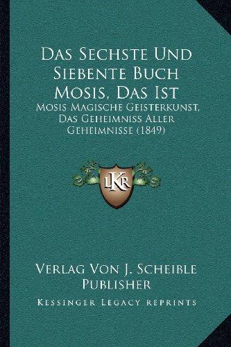Das Sechste Und Siebente Buch Mosis, Das Ist: Mosis Magische Geisterkunst, Das Geheimniss Aller Geheimnisse (1849)