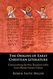 The Origins of Early Christian Literature: Contextualizing the New Testament within Greco-Roman Literary Culture