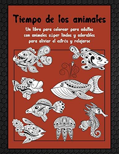 Tiempo de los animales - Un libro para colorear para adultos con animales súper lindos y adorables para aliviar el estrés y relajarse