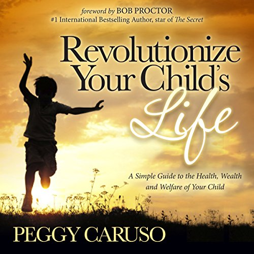 Revolutionize Your Child's Life: A Simple Guide to the Health, Wealth and Welfare of Your Child audiobook cover art