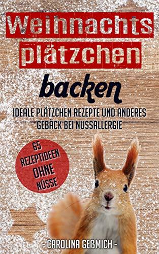 Weihnachtsplätzchen backen - Ideale Plätzchen Rezepte und anderes Gebäck bei Nussallergie - 65 Rezeptideen ohne Nüsse