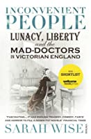 Inconvenient People: Lunacy, Liberty and the Mad-Doctors in Victorian England by Sarah Wise(2013-11-26)