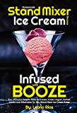 Homemade Stand Mixer Ice Cream Recipes Infused with Booze: Fun, Flavorful Easy to Make Ice Cream, Frozen Yogurt, Sorbet, Gelato and Milkshakes for Any ... Ice Cream Maker (Boozy Ice Cream Book 1)