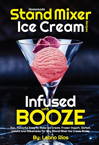 Homemade Stand Mixer Ice Cream Recipes Infused with Booze: Fun, Flavorful Easy to Make Ice Cream, Frozen Yogurt, Sorbet, Gelato and Milkshakes for Any ... (Boozy Ice Cream Book 1) (English Edition)