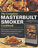The Complete Masterbuilt Smoker Cookbook: 5 Ingredients Or Less Simple, Easy and Delicious Masterbuilt Electric Smoker Recipes For Your Whole Family