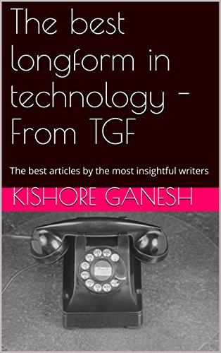 The best longform in technology - From TGF: The best articles by the most insightful writers (English Edition)