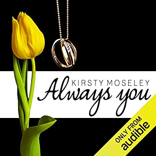 Always You                   By:                                                                                                                                 Kirsty Moseley                               Narrated by:                                                                                                                                 Andrea Emmes                      Length: 15 hrs and 6 mins     6 ratings     Overall 3.8