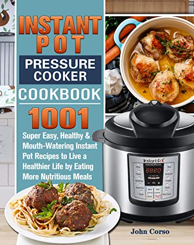 Instant Pot Pressure Cooker Cookbook: 1001 Super Easy, Healthy and Mouth-Watering Instant Pot Recipes to Live a Healthier Life by Eating More Nutritious Meals (English Edition)