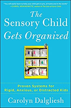 The Sensory Child Gets Organized: Proven Systems for Rigid, Anxious, or Distracted Kids by [Carolyn Dalgliesh]