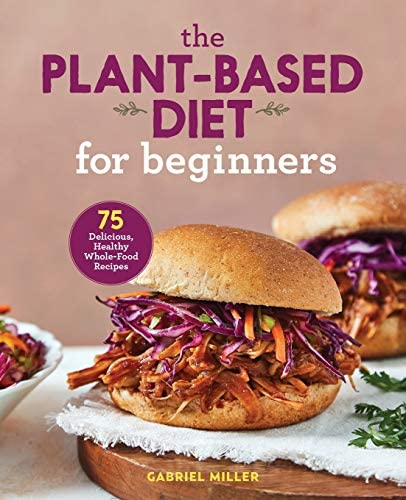 The Plant Based Diet for Beginners 75 Delicious Healthy Whole Food Recipes product image