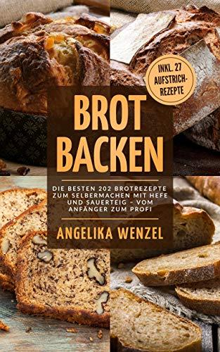 Brot backen: Die besten 202 Brotrezepte zum Selbermachen mit Hefe und Sauerteig – Vom Anfänger zum Profi inkl. 27 Aufstrichrezepte