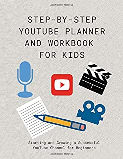 Step-by-step YouTube Planner and Workbook for Kids: Starting and Growing a Successful YouTube Channel for Beginners