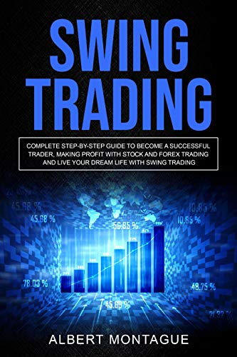 SWING TRADING: Complete Step-By-Step Guide To Become A Successful Trader, Making Profit With Stock And Forex Trading And Live Your Dream Life With Swing Trading (English Edition)