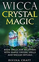 Wicca Crystal Magic: Book Spells for Beginners with Simple Crystal Spells and Wiccan Rituals