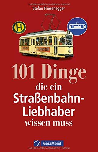 Straßenbahngeschichte: 101 Dinge, die ein Straßenbahn-Liebhaber wissen muss. Alles über Straßenbahnfahrzeuge und Straßenbahnbetriebe. Fakten über den städtischen Nahverkehr.
