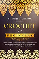 Crochet for Beginners: A Complete Step by Step Guide with Pictures and Illustrations to Mastering the Art of Crocheting. Tips and Tricks to Start Making your Projects and Ideas