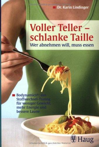 Voller Teller - schlanke Taille: Wer abnehmen will, muss Essen: Bodynamics®: das Stoffwechsel-Tuning für weniger Gewicht, mehr Energie und bessere Laune