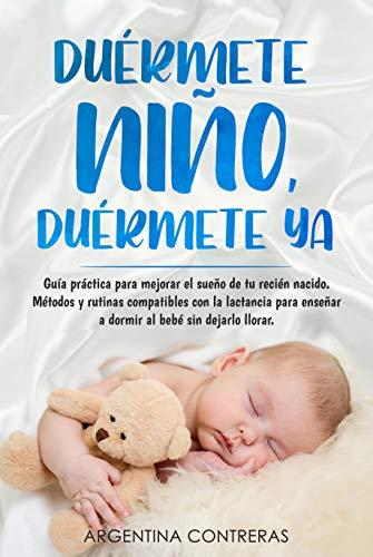 DUÉRMETE NIÑO, DUÉRMETE YA - Guía práctica para mejorar el sueño de tu recién nacido. Métodos y rutinas compatibles con la lactancia para enseñar a dormir al bebé sin dejarlo llorar