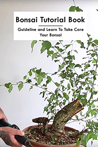 Bonsai Tutorial Book: Guideline and Learn To Take Care Your Bonsai: The Ultimate Bonsai Handbook