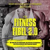 Die Fitness Fibel 2.0: Der wahre Weg zum Muskelaufbau, der effektiven Fettverbrennung und...