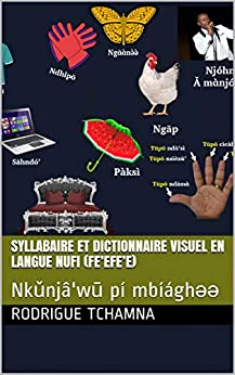 Syllabaire et dictionnaire visuel en langue nufi (fe'efe'e): Nkǔnjâ'wū pí mbíághəə (French Edition) by [Rodrigue Tchamna]