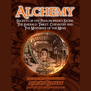 Alchemy: Secrets of the Philosopher's Stone, The Emerald Tablet, Chemistry and The Mysteries of the Mind                   By:                                                                                                                                 Adrian Gilbert                               Narrated by:                                                                                                                                 Adrian Gilbert                      Length: 53 mins     4 ratings     Overall 4.3
