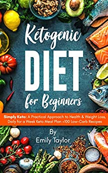 Ketogenic Diet for Beginners: Simply Keto: A Practical Approach to Health & Weight Loss, Daily for a Week Keto Meal Plan +100 Low-Carb Recipes by [Emily Taylor]