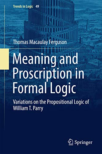 Meaning and Proscription in Formal Logic: Variations on the Propositional Logic of William T. Parry (Trends in Logic Book 49)